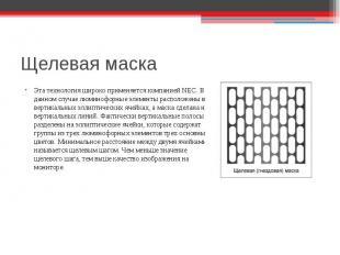 Щелевая маска Эта технология широко применяется компанией NEC. В данном случаеЭт
