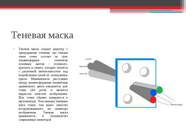 Теневая маска создает решетку с однородными точками, где каждая такая точка состоит из трех люминофорных элементов основных цветов - зеленного, красного и синего, которые светятся с различной интенсивностью под воздействием лучей из электронных пуше…