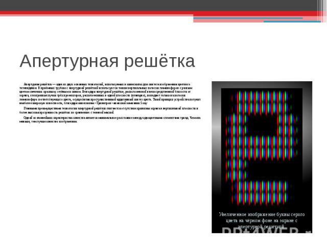 Апертурная решётка— одна из двух основных технологий, используемых вкинескопахдля синтеза изображенияцветного телевидения. В приёмных трубках с апертурной решёткой используются тонкие вертикальные полоскилюминофоровс разным цветом свечения: кр…