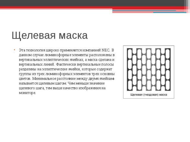 Щелевая маска Эта технология широко применяется компанией NEC. В данном случаеЭта технология широко применяется компанией NEC. В данном случае люминофорные элементы расположены в вертикальных эллиптических ячейках, а маска сделана из вертикальных ли…
