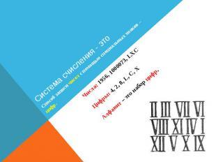 Система счисления - это Числа: 1956, 1000073, LXC Цифры: 4, 2, 8, L, C, X Алфави