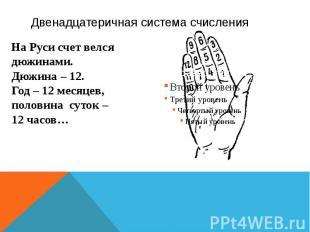 Двенадцатеричная система счисления На Руси счет велся дюжинами. Дюжина – 12. Год