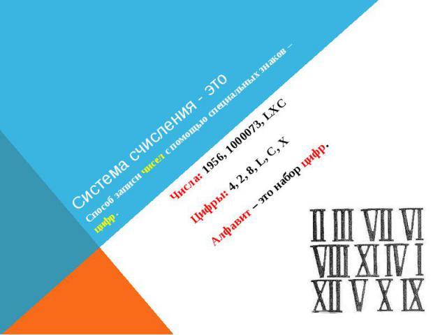 Система счисления - это Числа: 1956, 1000073, LXC Цифры: 4, 2, 8, L, C, X Алфавит – это набор цифр.