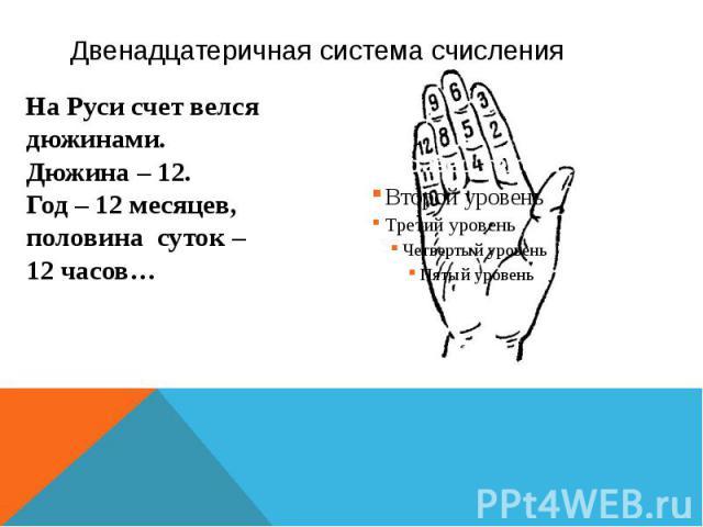 Двенадцатеричная система счисления На Руси счет велся дюжинами. Дюжина – 12. Год – 12 месяцев, половина суток – 12 часов…