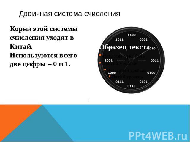 Двоичная система счисления Корни этой системы счисления уходят в Китай. Используются всего две цифры – 0 и 1.