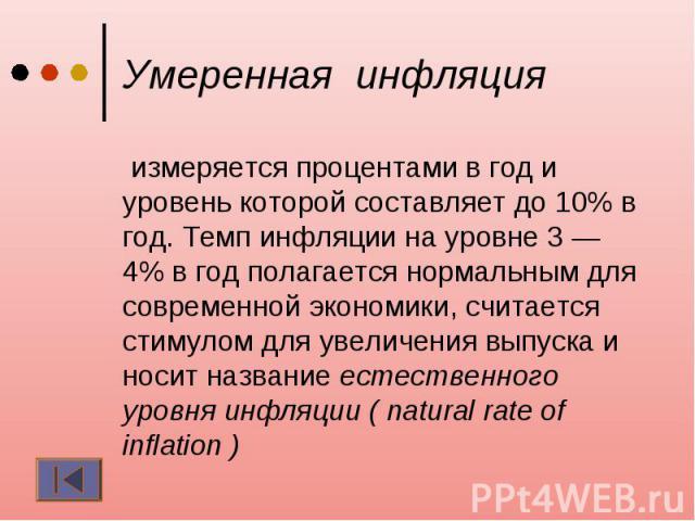 Умеренная инфляция измеряется процентами в год и уровень которой составляет до 10% в год. Темп инфляции на уровне 3 — 4% в год полагается нормальным для современной экономики, считается стимулом для увеличения выпуска и носит название естественного …