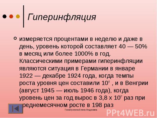 Гиперинфляция измеряется процентами в неделю и даже в день, уровень которой составляет 40 — 50% в месяц или более 1000% в год. Классическими примерами гиперинфляции являются ситуация в Германии в январе 1922 — декабре 1924 года, когда темпы роста ур…