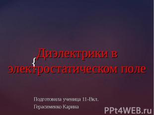 Диэлектрики в электростатическом поле Подготовила ученица 11-Вкл. Герасименко Ка
