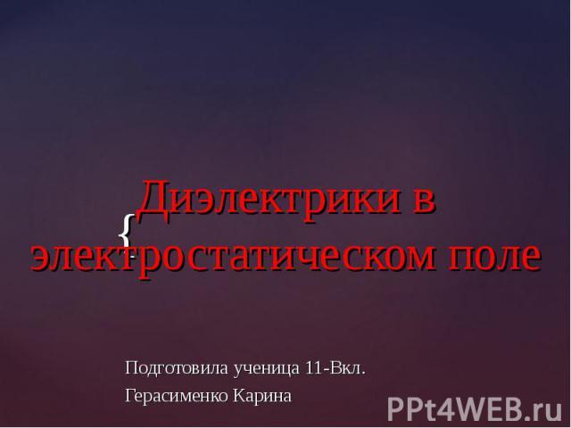Диэлектрики в электростатическом поле Подготовила ученица 11-Вкл. Герасименко Карина