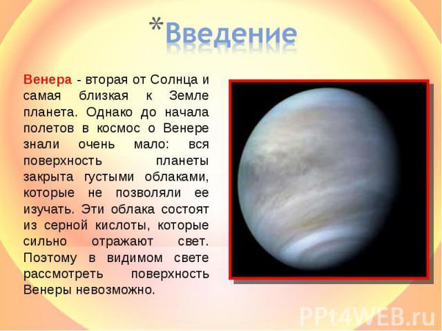 Введение Венера - вторая от Солнца и самая близкая к Земле планета. Однако до начала полетов в космос о Венере знали очень мало: вся поверхность планеты закрыта густыми облаками, которые не позволяли ее изучать. Эти облака состоят из серной кислоты,…
