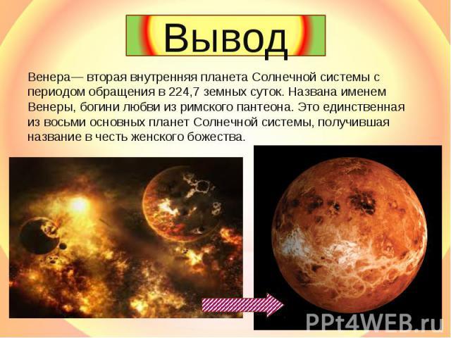Вывод Венера— вторая внутренняя планета Солнечной системы с периодом обращения в 224,7 земных суток. Названа именем Венеры, богини любви из римского пантеона. Это единственная из восьми основных планет Солнечной системы, получившая название в честь …
