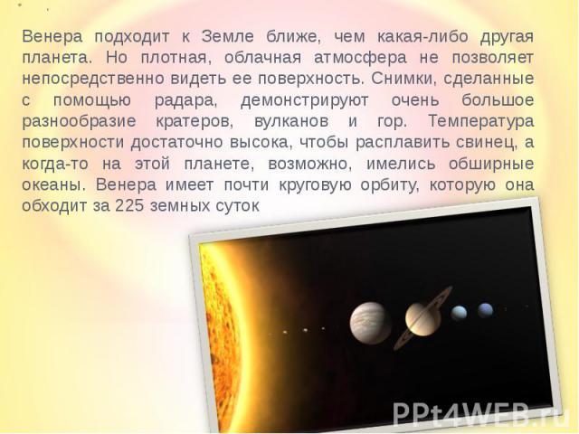 Венера подходит к Земле ближе, чем какая-либо другая планета. Но плотная, облачная атмосфера не позволяет непосредственно видеть ее поверхность. Снимки, сделанные с помощью радара, демонстрируют очень большое разнообразие кратеров, вулканов и гор. Т…