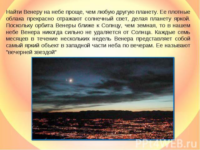 Найти Венеру на небе проще, чем любую другую планету. Ее плотные облака прекрасно отражают солнечный свет, делая планету яркой. Поскольку орбита Венеры ближе к Солнцу, чем земная, то в нашем небе Венера никогда сильно не удаляется от Солнца. Каждые …