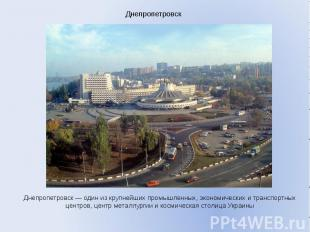 Днепропетровск Днепропетровск — один из крупнейших промышленных, экономических и
