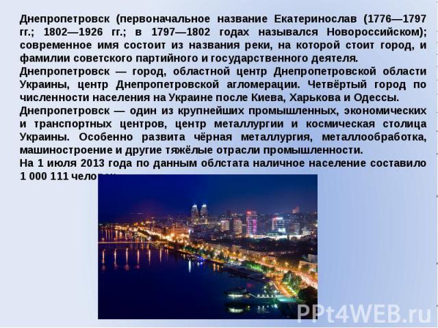 Днепропетровск (первоначальное название Екатеринослав (1776—1797 гг.; 1802—1926 гг.; в 1797—1802 годах назывался Новороссийском); современное имя состоит из названия реки, на которой стоит город, и фамилии советского партийного и государственного де…