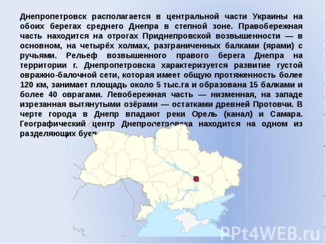 Днепропетровск располагается в центральной части Украины на обоих берегах среднего Днепра в степной зоне. Правобережная часть находится на отрогах Приднепровской возвышенности — в основном, на четырёх холмах, разграниченных балками (ярами) с ручьями…