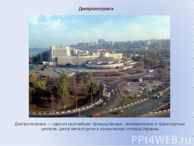 Днепропетровск Днепропетровск — один из крупнейших промышленных, экономических и транспортных центров, центр металлургии и космическая столица Украины