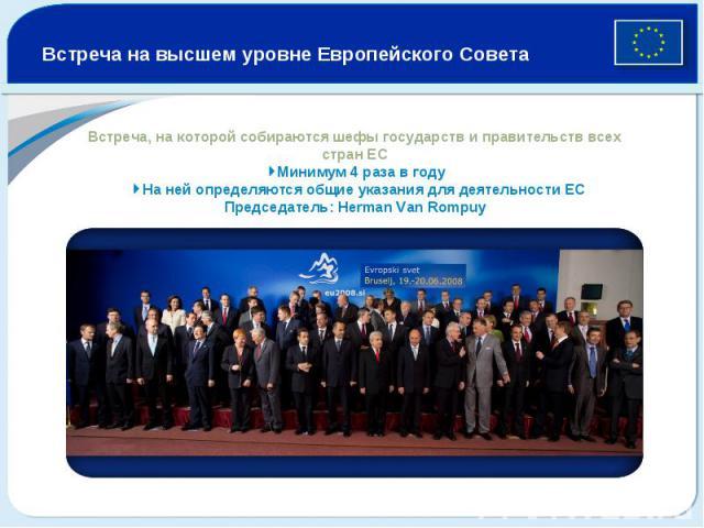 Встреча на высшем уровне Европейского Совета Встреча, на которой собираются шефы государств и правительств всех стран ЕС 4Минимум 4 раза в году 4На ней определяются общие указания для деятельности ЕС Председатель: Herman Van Rompuy