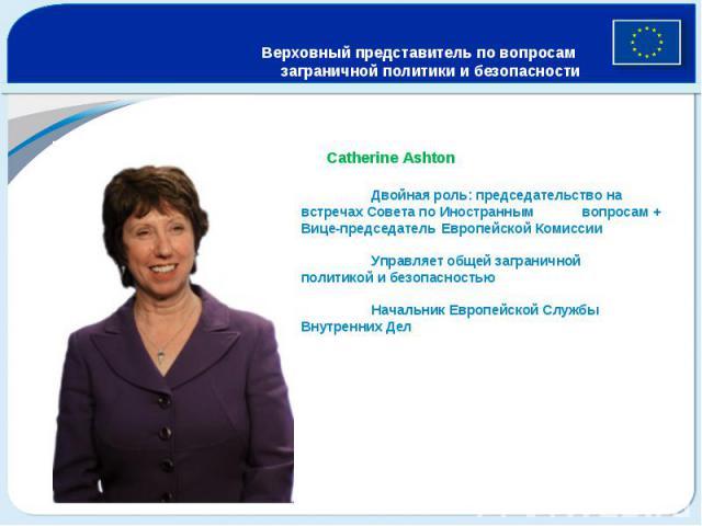 Верховный представитель по вопросам заграничной политики и безопасности Catherine Ashton Двойная роль: председательство на встречах Совета по Иностранным вопросам + Вице-председатель Европейской Комиссии Управляет общей заграничной политикой и безоп…