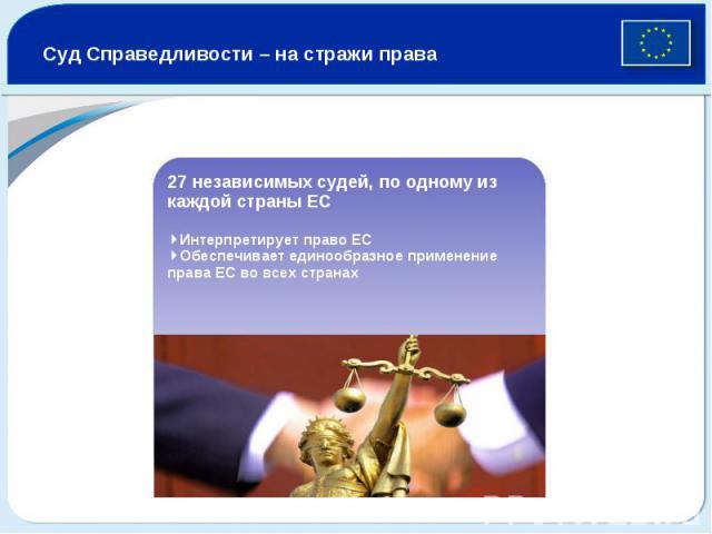 Суд Справедливости – на стражи права 27 независимых судей, по одному из каждой страны ЕС 4Интерпретирует право ЕС 4Обеспечивает единообразное применение права ЕС во всех странах