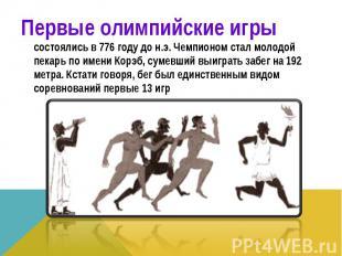 Первые олимпийские игры состоялись в 776 году до н.э. Чемпионом стал молодой пек