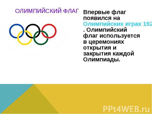 Впервые флаг появился на Олимпийских играх 1920 года в Антверпене (Бельгия). Олимпийский флаг используется в церемониях открытия и закрытия каждой Олимпиады.