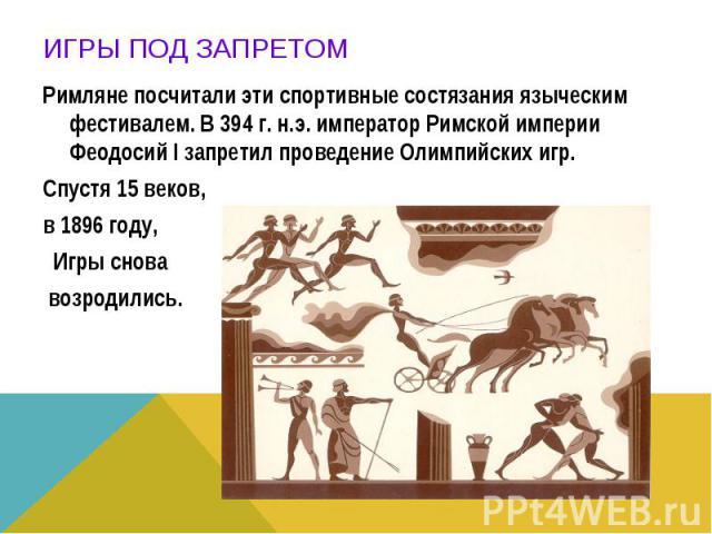 Римляне посчитали эти спортивные состязания языческим фестивалем. В 394 г. н.э. император Римской империи Феодосий I запретил проведение Олимпийских игр. Спустя 15 веков, в 1896 году, Игры снова возродились.