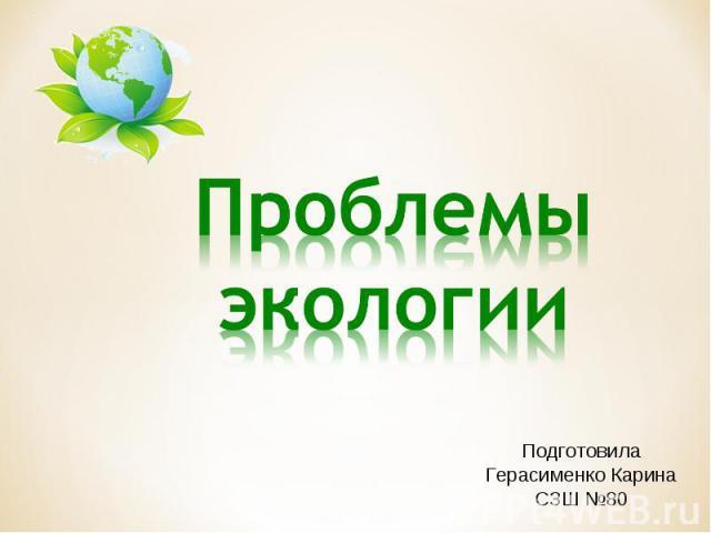 Проблемы экологии Подготовила Герасименко Карина СЗШ №80