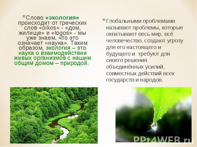 Слово «экология» происходит от греческих слов «oikos» - «дом, жилище» и «logos» - мы уже знаем, что это означает «наука». Таким образом, экология – это наука о взаимодействии живых организмов с нашим общим домом – природой. Глобальными проблемами на…