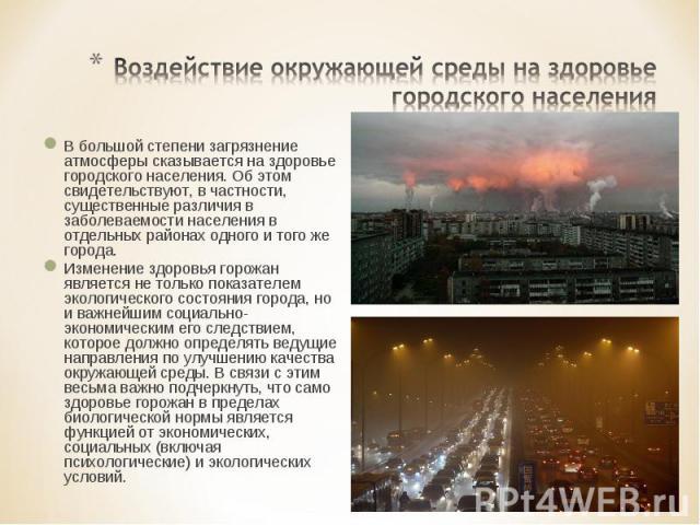 Воздействие окружающей среды на здоровье городского населения В большой степени загрязнение атмосферы сказывается на здоровье городского населения. Об этом свидетельствуют, в частности, существенные различия в заболеваемости населения в отдельных ра…