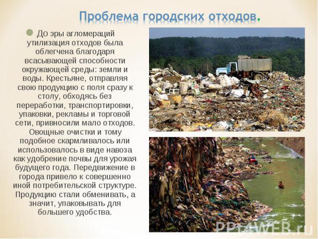 Проблема городских отходов. До эры агломераций утилизация отходов была облегчена благодаря всасывающей способности окружающей среды: земли и воды. Крестьяне, отправляя свою продукцию с поля сразу к столу, обходясь без переработки, транспортировки, у…