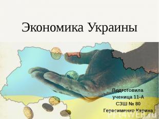 Экономика Украины Подготовила ученица 11-А СЗШ № 80 Герасименко Карина
