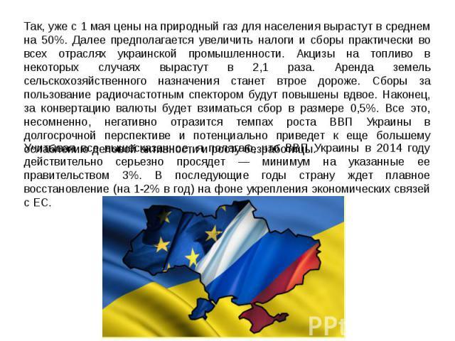 Так, уже с 1 мая цены на природный газ для населения вырастут в среднем на 50%. Далее предполагается увеличить налоги и сборы практически во всех отраслях украинской промышленности. Акцизы на топливо в некоторых случаях вырастут в 2,1 раза. Аренда з…