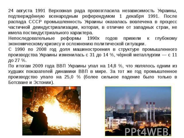 24 августа 1991 Верховная рада провозгласила независимость Украины, подтверждённую всенародным референдумом 1 декабря 1991. После распада СССР промышленность Украины оказалась вовлечена в процесс частичной деиндустриализации, которая, в отличие от з…