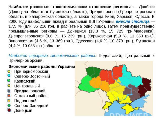 Наиболее развитые в экономическом отношении регионы — Донбасс (Донецкая область и Луганская область), Приднепровье (Днепропетровская область и Запорожская область), а также города Киев, Харьков, Одесса. В 2006 году наибольший вклад в реальный ВВП Ук…