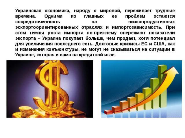 Украинская экономика, наряду с мировой, переживает трудные времена. Одними из главных ее проблем остаются сосредоточенность на низкопродуктивных эскпортоориентированных отраслях и импортозависимость. При этом темпы роста импорта по-прежнему опережаю…