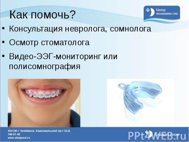 Как помочь? Консультация невролога, сомнолога Осмотр стоматолога Видео-ЭЭГ-мониторинг или полисомнография