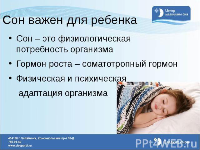 Сон важен для ребенка Сон – это физиологическая потребность организма Гормон роста – соматотропный гормон Физическая и психическая адаптация организма