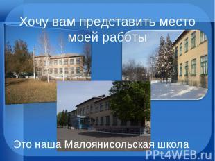 Хочу вам представить место моей работы Это наша Малоянисольская школа
