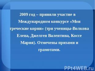 2009 год – приняли участие в Международном конкурсе «Мои греческие корни» (три у