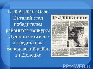 В 2009-2010 Юсов Виталий стал победителем районного конкурса «Лучший читатель» и