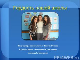 Гордость нашей школы Выпускницы нашей школы: Чангли Неонила и Галалу Ирина – пос