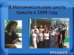 В Малоянисольскую школу пришла в 1999 году