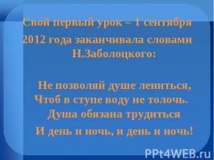 Свой первый урок – 1 сентября 2012 года заканчивала словами Н.Заболоцкого: Не по
