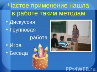 Частое применение нашла в работе таким методам Дискуссия Групповая работа Игра Б