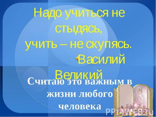 Надо учиться не стыдясь, учить – не скупясь. Василий Великий Считаю это важным в жизни любого человека