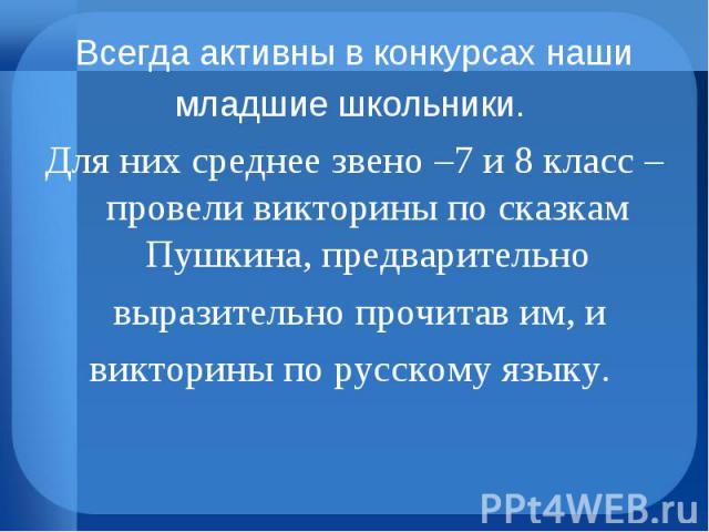 Всегда активны в конкурсах наши младшие школьники. Для них среднее звено –7 и 8 класс – провели викторины по сказкам Пушкина, предварительно выразительно прочитав им, и викторины по русскому языку.