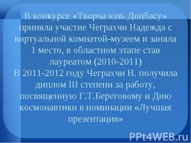 В конкурсе «Творча юнь Донбасу» приняла участие Чеграхчи Надежда с виртуальной комнатой-музеем и заняла 1 место, в областном этапе став лауреатом (2010-2011) В 2011-2012 году Чеграхчи Н. получила диплом III степени за работу, посвященную Г.Т.Берегов…