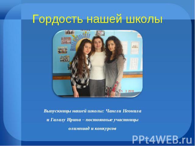 Гордость нашей школы Выпускницы нашей школы: Чангли Неонила и Галалу Ирина – постоянные участницы олимпиад и конкурсов