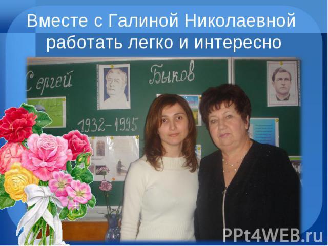 Вместе с Галиной Николаевной работать легко и интересно